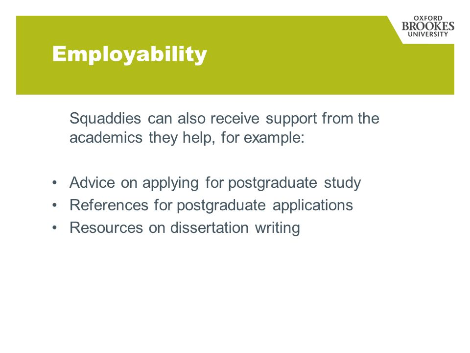 Employability Squaddies can also receive support from the academics they help, for example: Advice on applying for postgraduate study References for postgraduate applications Resources on dissertation writing