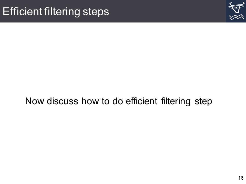 Efficient filtering steps 16 Now discuss how to do efficient filtering step