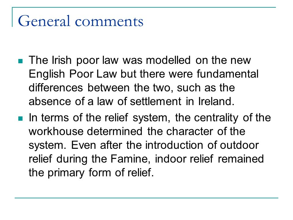 General comments The Irish poor law was modelled on the new English Poor Law but there were fundamental differences between the two, such as the absence of a law of settlement in Ireland.