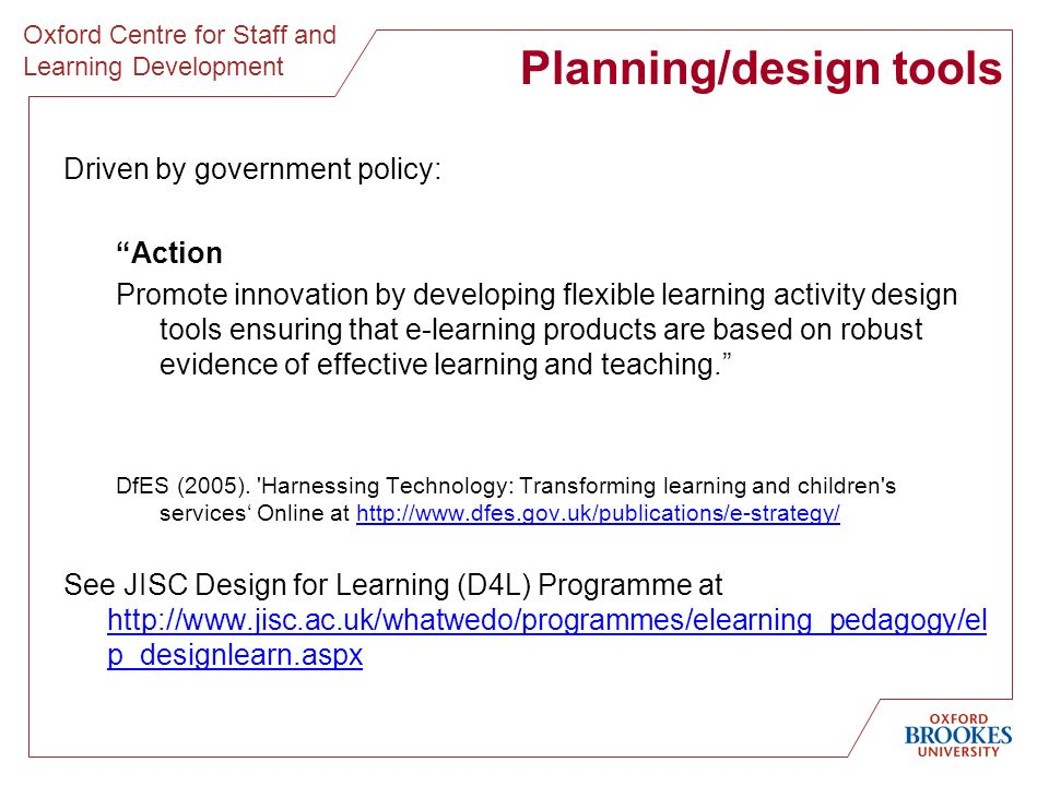 Oxford Centre for Staff and Learning Development Planning/design tools Driven by government policy: Action Promote innovation by developing flexible learning activity design tools ensuring that e-learning products are based on robust evidence of effective learning and teaching.