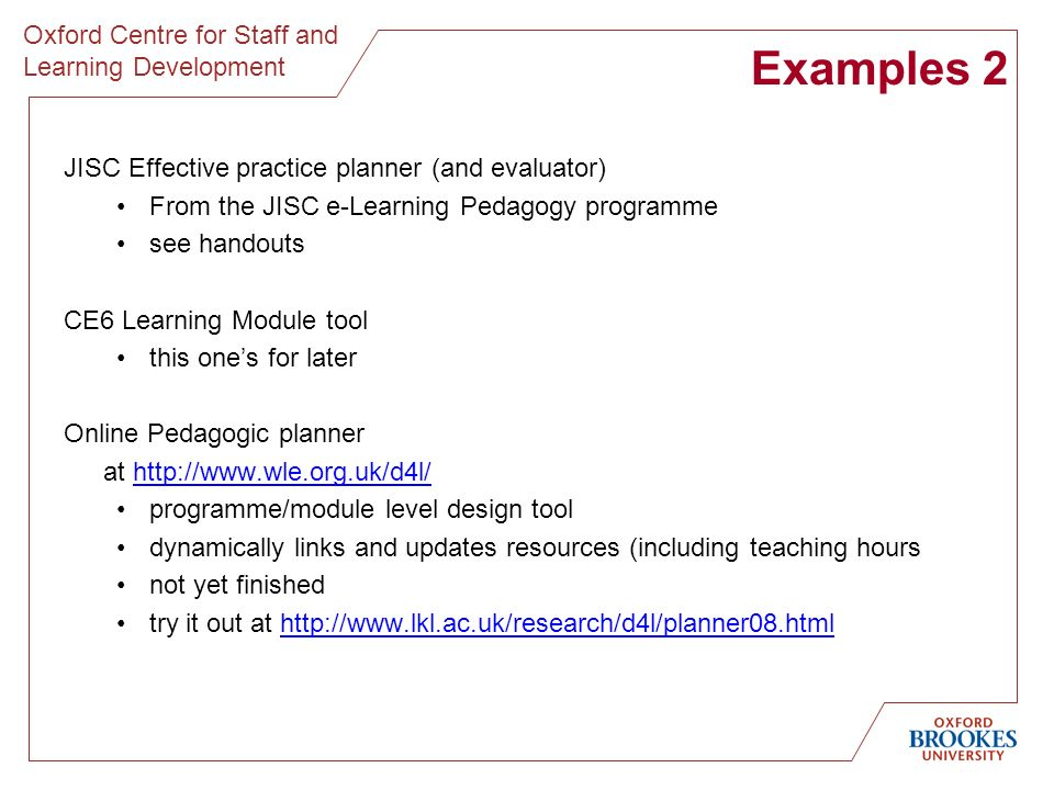 Oxford Centre for Staff and Learning Development Examples 2 JISC Effective practice planner (and evaluator) From the JISC e-Learning Pedagogy programme see handouts CE6 Learning Module tool this ones for later Online Pedagogic planner at   programme/module level design tool dynamically links and updates resources (including teaching hours not yet finished try it out at