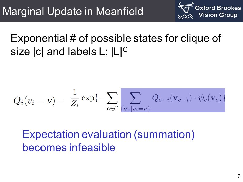 Marginal Update in Meanfield 7 Exponential # of possible states for clique of size |c| and labels L: |L| C Expectation evaluation (summation) becomes infeasible