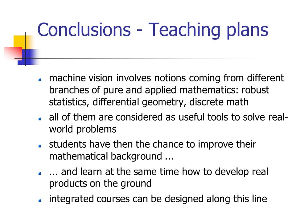 Conclusions - Teaching plans machine vision involves notions coming from different branches of pure and applied mathematics: robust statistics, differential geometry, discrete math all of them are considered as useful tools to solve real- world problems students have then the chance to improve their mathematical background......