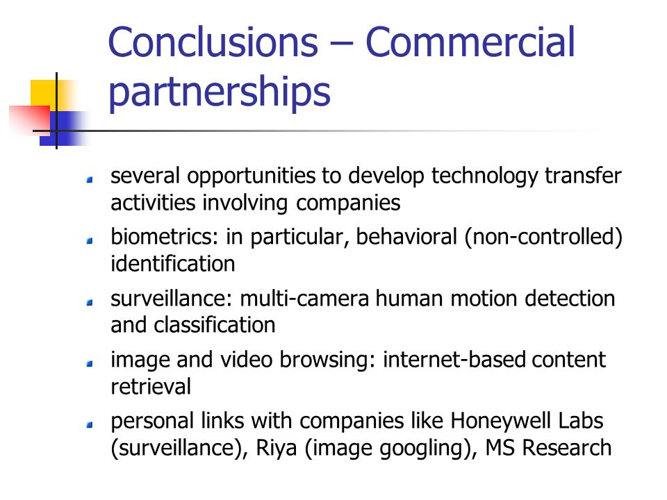 Conclusions – Commercial partnerships several opportunities to develop technology transfer activities involving companies biometrics: in particular, behavioral (non-controlled) identification surveillance: multi-camera human motion detection and classification image and video browsing: internet-based content retrieval personal links with companies like Honeywell Labs (surveillance), Riya (image googling), MS Research