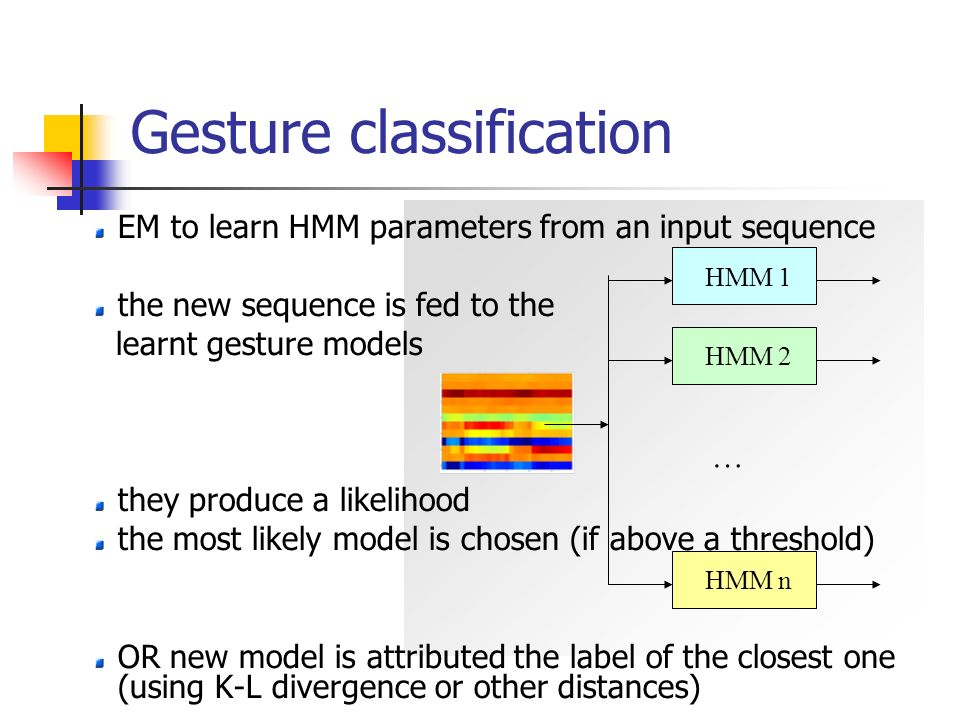 Gesture classification … HMM 1 HMM 2 HMM n EM to learn HMM parameters from an input sequence the new sequence is fed to the learnt gesture models they produce a likelihood the most likely model is chosen (if above a threshold) OR new model is attributed the label of the closest one (using K-L divergence or other distances)