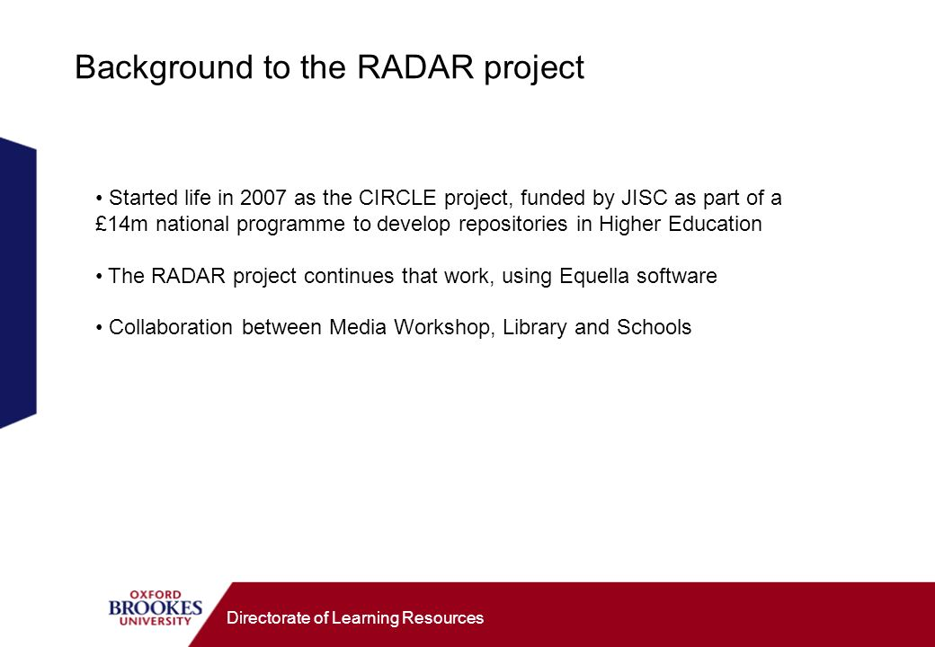 Directorate of Learning Resources Started life in 2007 as the CIRCLE project, funded by JISC as part of a £14m national programme to develop repositories in Higher Education The RADAR project continues that work, using Equella software Collaboration between Media Workshop, Library and Schools Background to the RADAR project