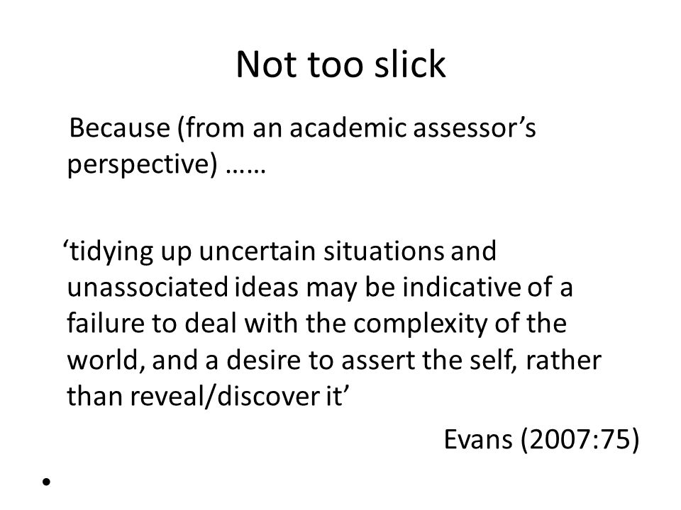 Not too slick Because (from an academic assessors perspective) …… tidying up uncertain situations and unassociated ideas may be indicative of a failur