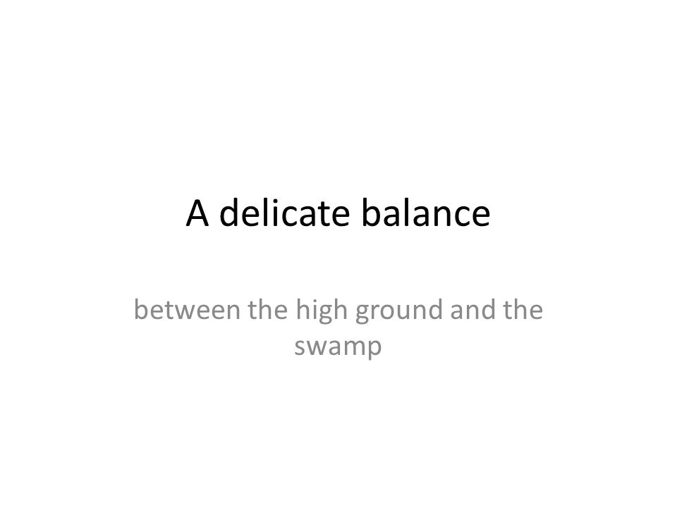 A delicate balance between the high ground and the swamp