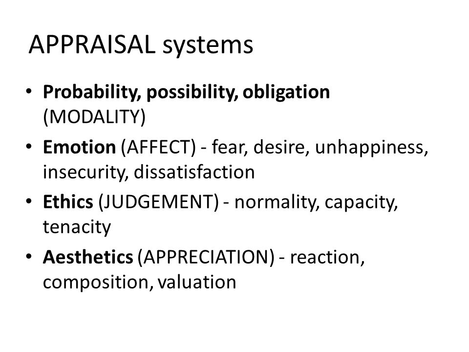 APPRAISAL systems Probability, possibility, obligation (MODALITY) Emotion (AFFECT) - fear, desire, unhappiness, insecurity, dissatisfaction Ethics (JUDGEMENT) - normality, capacity, tenacity Aesthetics (APPRECIATION) - reaction, composition, valuation
