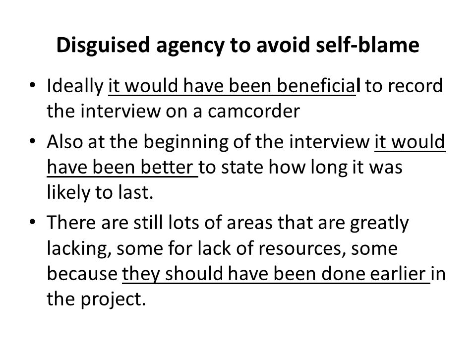 Disguised agency to avoid self-blame Ideally it would have been beneficial to record the interview on a camcorder Also at the beginning of the intervi