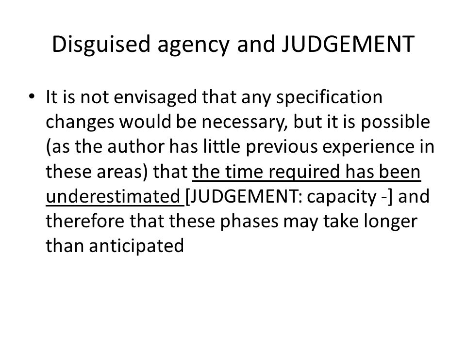 Disguised agency and JUDGEMENT It is not envisaged that any specification changes would be necessary, but it is possible (as the author has little previous experience in these areas) that the time required has been underestimated [JUDGEMENT: capacity -] and therefore that these phases may take longer than anticipated