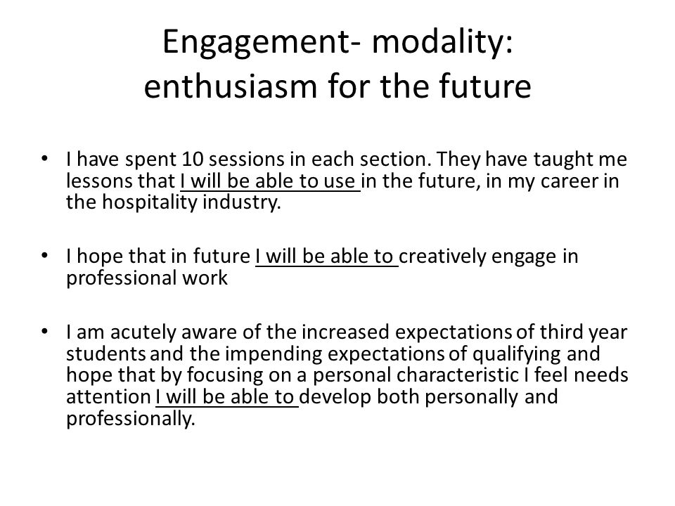 Engagement- modality: enthusiasm for the future I have spent 10 sessions in each section. They have taught me lessons that I will be able to use in th
