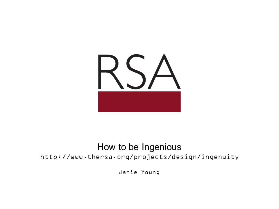 How to be Ingenious http://www.thersa.org/projects/design/ingenuity Jamie Young