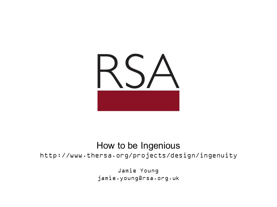 How to be Ingenious http://www.thersa.org/projects/design/ingenuity Jamie Young jamie.young@rsa.org.uk