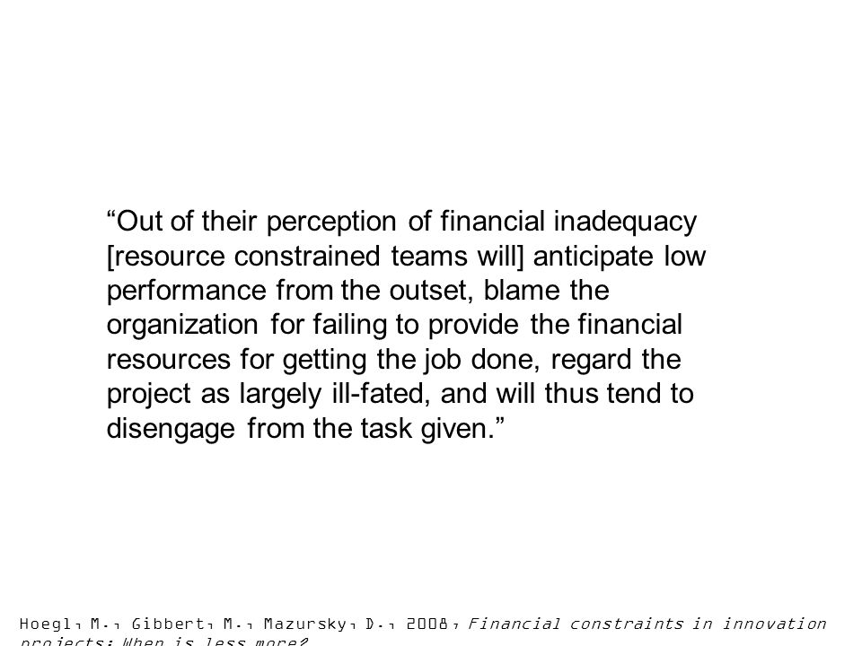 Out of their perception of financial inadequacy [resource constrained teams will] anticipate low performance from the outset, blame the organization for failing to provide the financial resources for getting the job done, regard the project as largely ill-fated, and will thus tend to disengage from the task given.