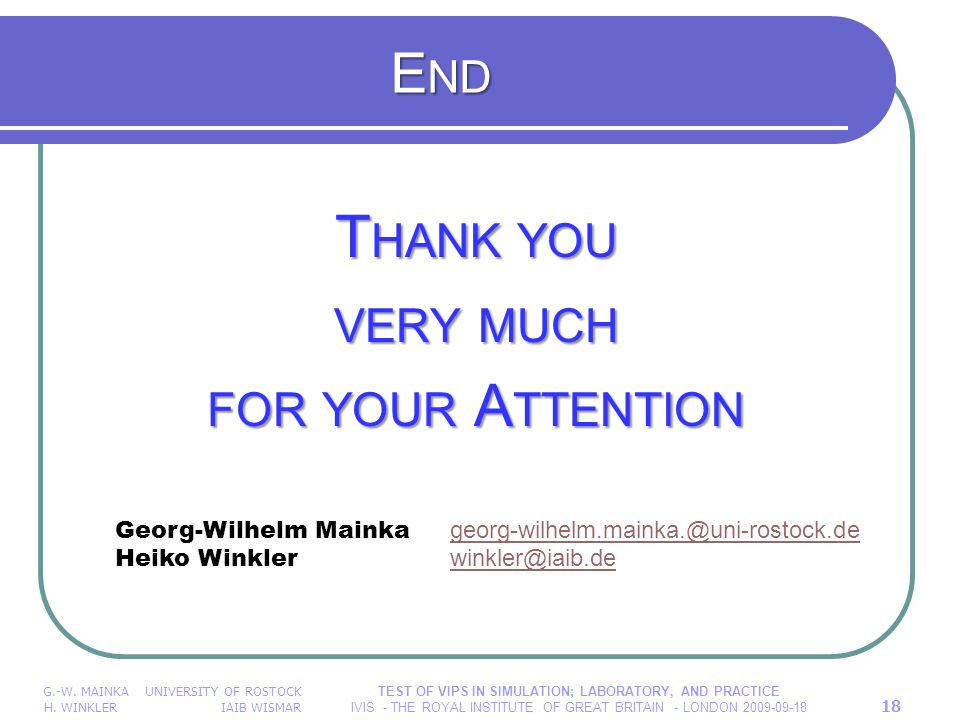E ND T HANK YOU VERY MUCH FOR YOUR A TTENTION G.-W. MAINKA UNIVERSITY OF ROSTOCK H. WINKLER IAIB WISMAR TEST OF VIPS IN SIMULATION; LABORATORY, AND PR