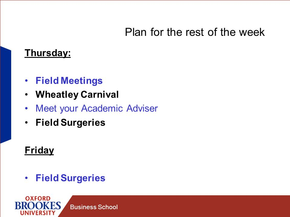 Business School Plan for the rest of the week Thursday: Field Meetings Wheatley Carnival Meet your Academic Adviser Field Surgeries Friday Field Surge