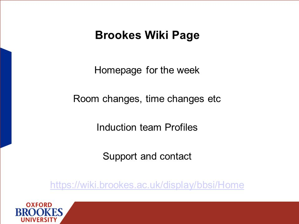 Brookes Wiki Page Homepage for the week Room changes, time changes etc Induction team Profiles Support and contact https://wiki.brookes.ac.uk/display/
