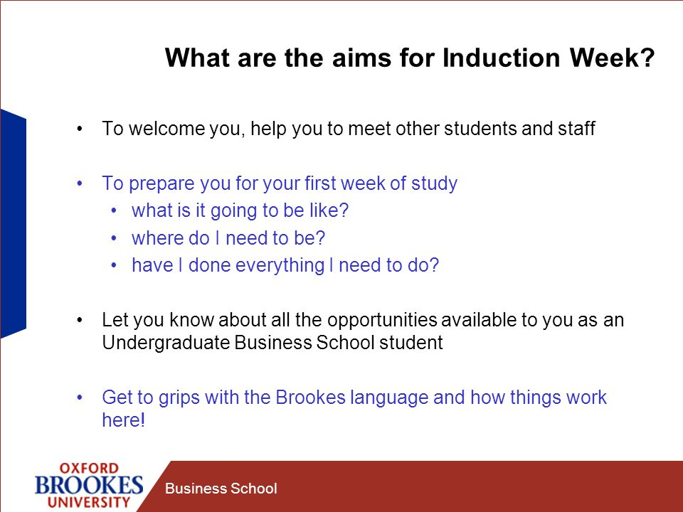 Business School What are the aims for Induction Week? To welcome you, help you to meet other students and staff To prepare you for your first week of