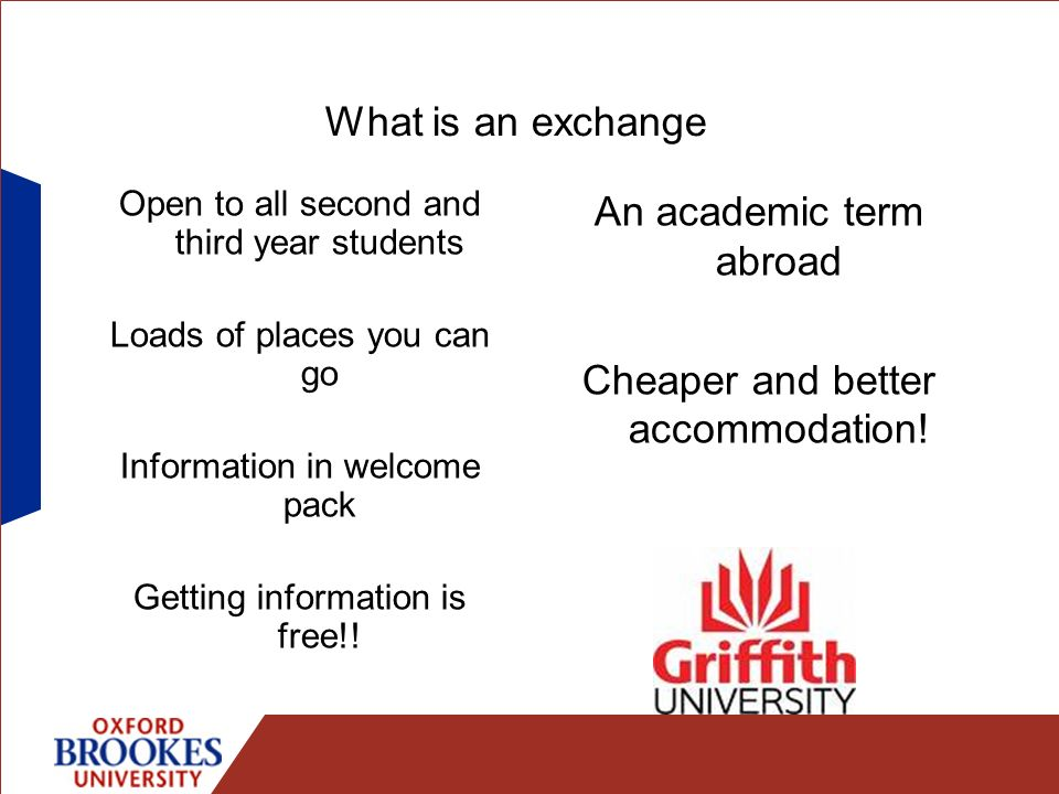 What is an exchange Open to all second and third year students Loads of places you can go Information in welcome pack Getting information is free!! An