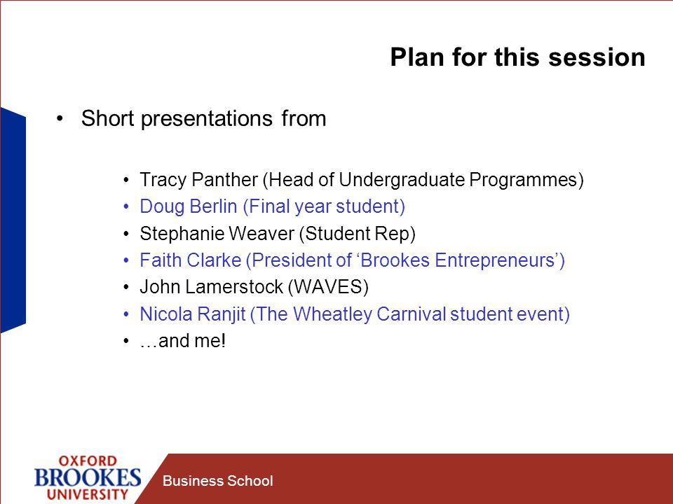 Business School Plan for this session Short presentations from Tracy Panther (Head of Undergraduate Programmes) Doug Berlin (Final year student) Stephanie Weaver (Student Rep) Faith Clarke (President of Brookes Entrepreneurs) John Lamerstock (WAVES) Nicola Ranjit (The Wheatley Carnival student event) …and me!