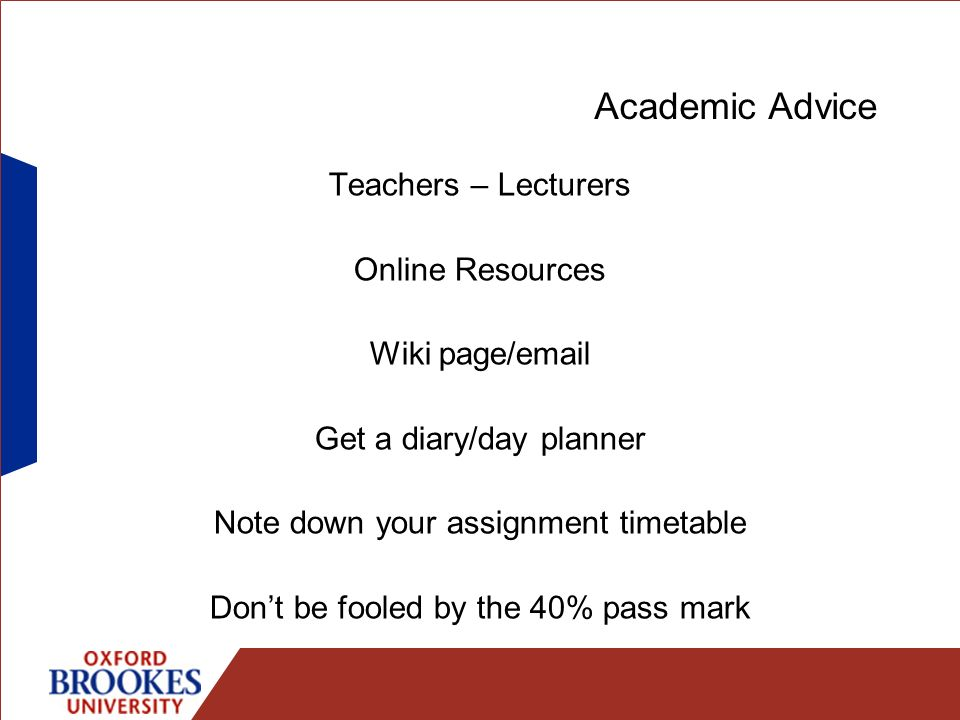 Academic Advice Teachers – Lecturers Online Resources Wiki page/email Get a diary/day planner Note down your assignment timetable Dont be fooled by the 40% pass mark