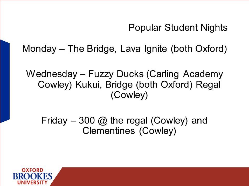 Popular Student Nights Monday – The Bridge, Lava Ignite (both Oxford) Wednesday – Fuzzy Ducks (Carling Academy Cowley) Kukui, Bridge (both Oxford) Regal (Cowley) Friday – 300 @ the regal (Cowley) and Clementines (Cowley)