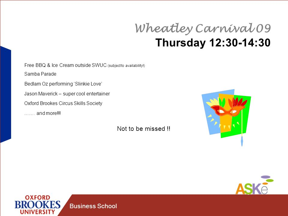 Business School Wheatley Carnival 09 Thursday 12:30-14:30 Free BBQ & Ice Cream outside SWUC (subject to availability!) Samba Parade Bedlam Oz performi