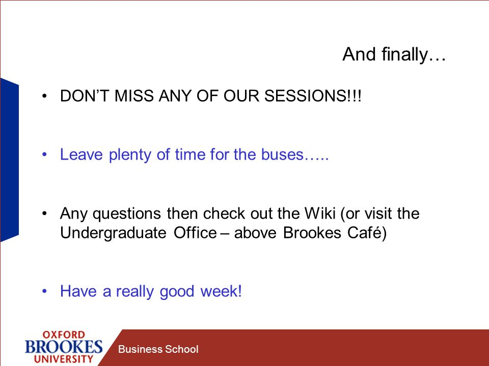 Business School And finally… DONT MISS ANY OF OUR SESSIONS!!! Leave plenty of time for the buses….. Any questions then check out the Wiki (or visit th