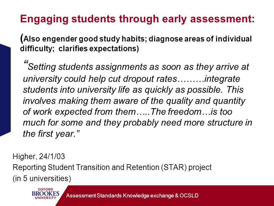 Engaging students through early assessment: ( Also engender good study habits; diagnose areas of individual difficulty; clarifies expectations) Setting students assignments as soon as they arrive at university could help cut dropout rates………integrate students into university life as quickly as possible.