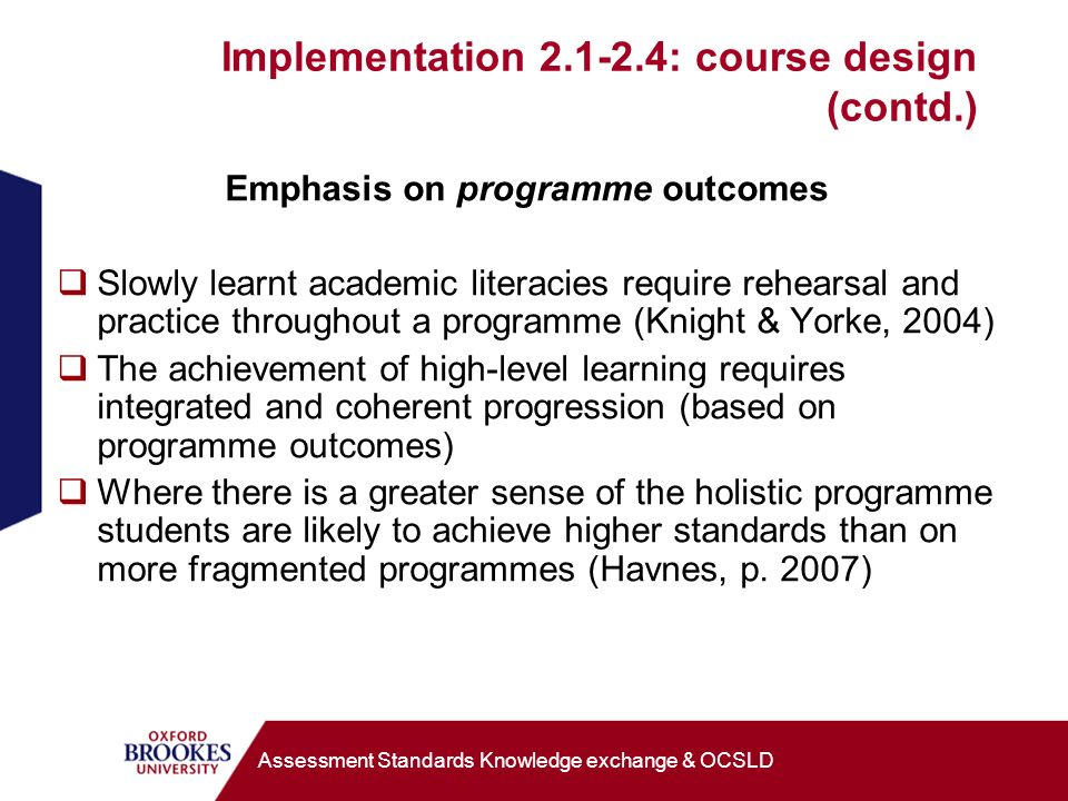 Implementation 2.1-2.4: course design (contd.) Emphasis on programme outcomes Slowly learnt academic literacies require rehearsal and practice throughout a programme (Knight & Yorke, 2004) The achievement of high-level learning requires integrated and coherent progression (based on programme outcomes) Where there is a greater sense of the holistic programme students are likely to achieve higher standards than on more fragmented programmes (Havnes, p.