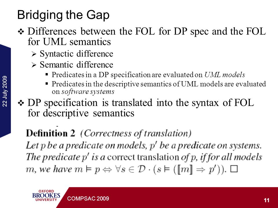 22 July 2009 11 COMPSAC 2009 Bridging the Gap Differences between the FOL for DP spec and the FOL for UML semantics Syntactic difference Semantic difference Predicates in a DP specification are evaluated on UML models Predicates in the descriptive semantics of UML models are evaluated on software systems DP specification is translated into the syntax of FOL for descriptive semantics