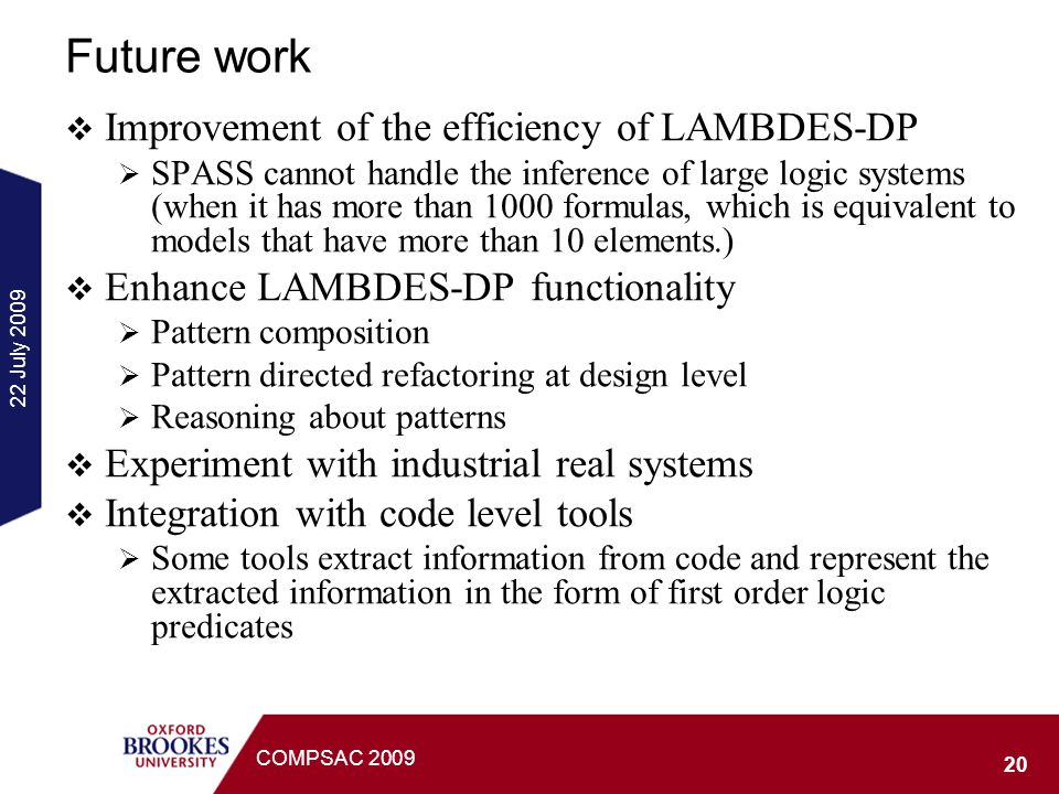 22 July 2009 20 COMPSAC 2009 Future work Improvement of the efficiency of LAMBDES-DP SPASS cannot handle the inference of large logic systems (when it has more than 1000 formulas, which is equivalent to models that have more than 10 elements.) Enhance LAMBDES-DP functionality Pattern composition Pattern directed refactoring at design level Reasoning about patterns Experiment with industrial real systems Integration with code level tools Some tools extract information from code and represent the extracted information in the form of first order logic predicates