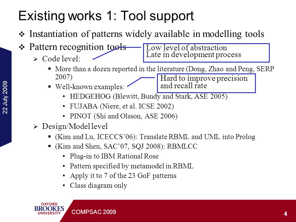 22 July 2009 4 COMPSAC 2009 Existing works 1: Tool support Instantiation of patterns widely available in modelling tools Pattern recognition tools Code level: More than a dozen reported in the literature (Dong, Zhao and Peng, SERP 2007) Well-known examples: HEDGEHOG (Blewitt, Bundy and Stark, ASE 2005) FUJABA (Niere, et al.