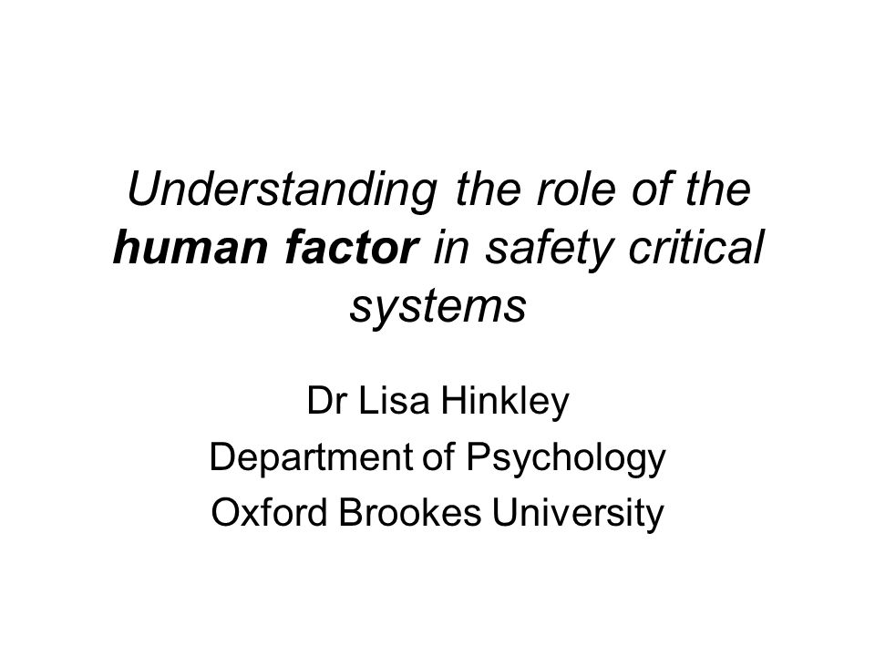 Understanding the role of the human factor in safety critical systems Dr Lisa Hinkley Department of Psychology Oxford Brookes University