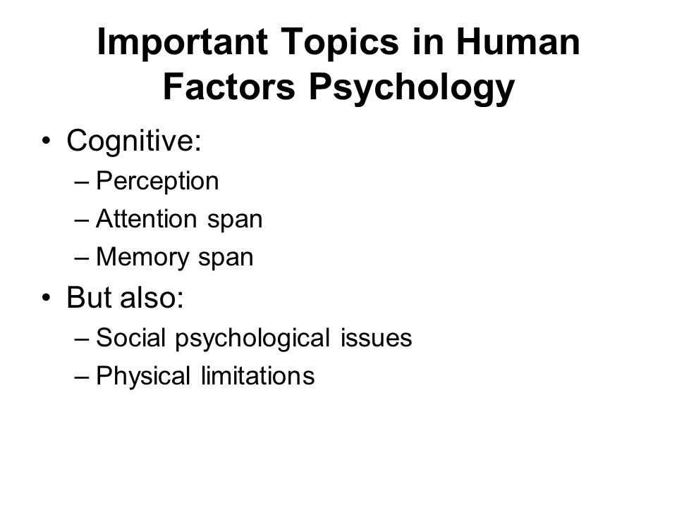 Important Topics in Human Factors Psychology Cognitive: –Perception –Attention span –Memory span But also: –Social psychological issues –Physical limitations