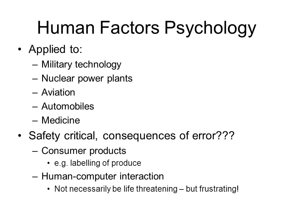 Human Factors Psychology Applied to: –Military technology –Nuclear power plants –Aviation –Automobiles –Medicine Safety critical, consequences of error .