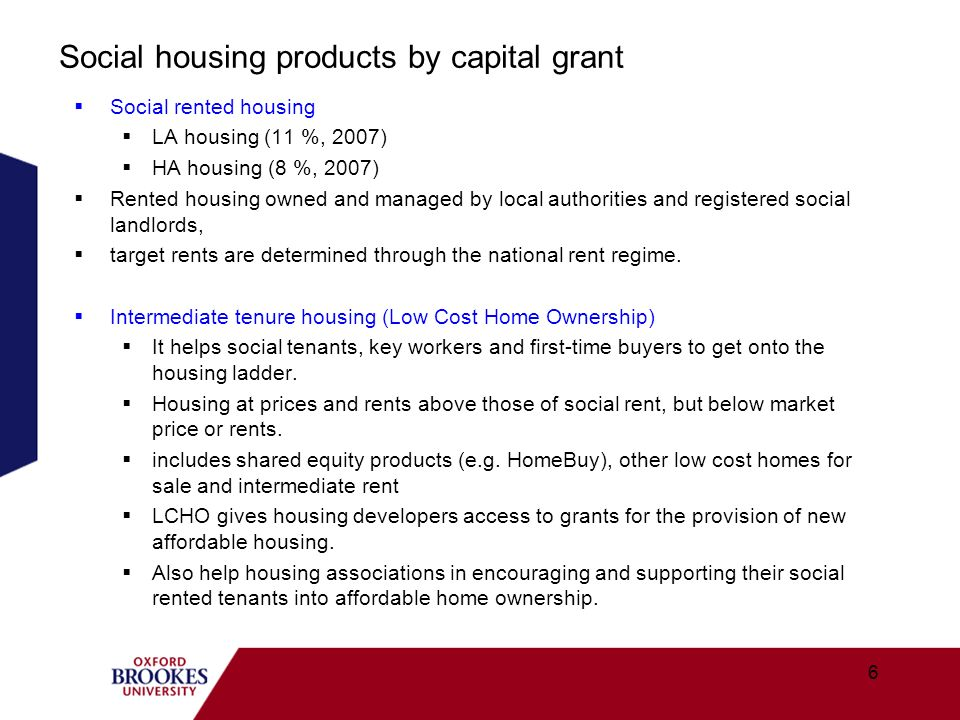 Social housing products by capital grant Social rented housing LA housing (11 %, 2007) HA housing (8 %, 2007) Rented housing owned and managed by loca