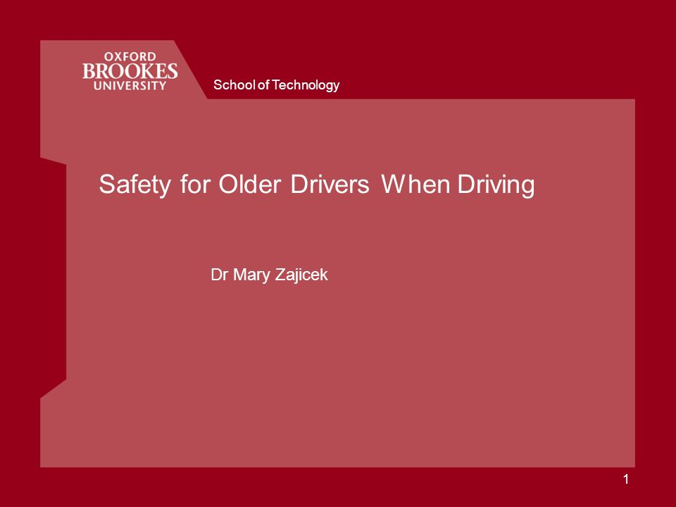 School of Technology 1 Safety for Older Drivers When Driving Dr Mary Zajicek