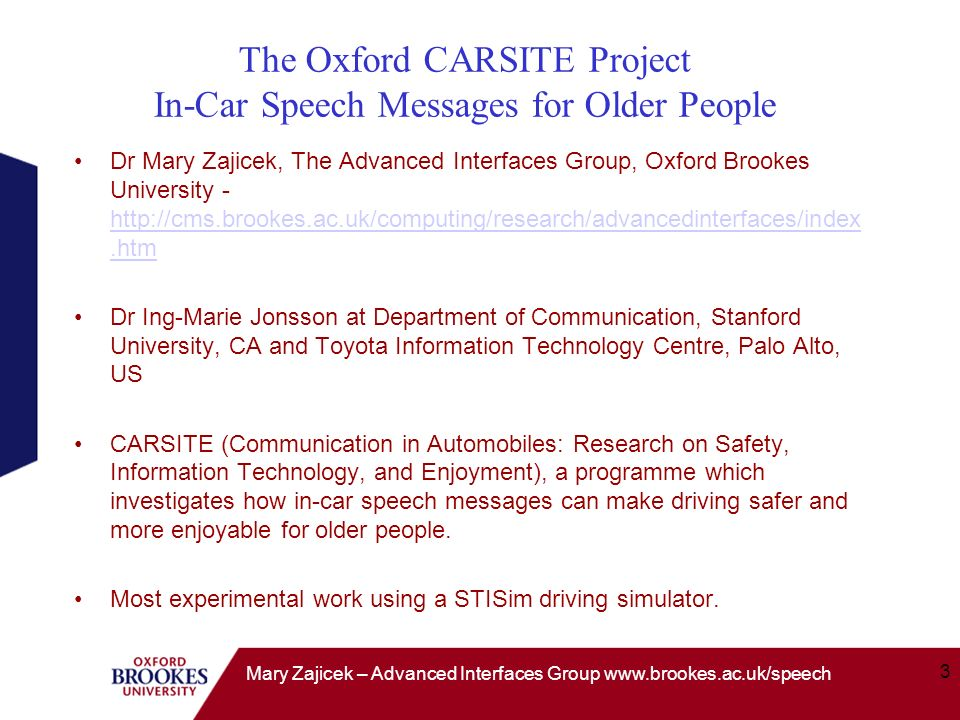 3 Mary Zajicek – Advanced Interfaces Group www.brookes.ac.uk/speech The Oxford CARSITE Project In-Car Speech Messages for Older People Dr Mary Zajicek, The Advanced Interfaces Group, Oxford Brookes University - http://cms.brookes.ac.uk/computing/research/advancedinterfaces/index.htm http://cms.brookes.ac.uk/computing/research/advancedinterfaces/index.htm Dr Ing-Marie Jonsson at Department of Communication, Stanford University, CA and Toyota Information Technology Centre, Palo Alto, US CARSITE (Communication in Automobiles: Research on Safety, Information Technology, and Enjoyment), a programme which investigates how in-car speech messages can make driving safer and more enjoyable for older people.
