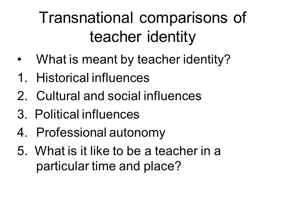 Transnational comparisons of teacher identity What is meant by teacher identity? 1.Historical influences 2.Cultural and social influences 3. Political