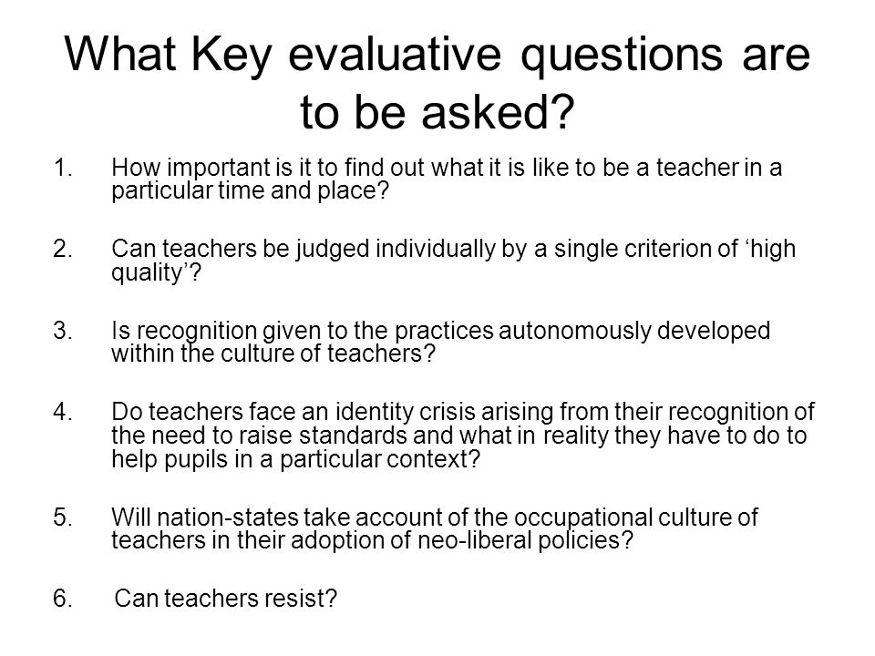 What Key evaluative questions are to be asked? 1.How important is it to find out what it is like to be a teacher in a particular time and place? 2.Can