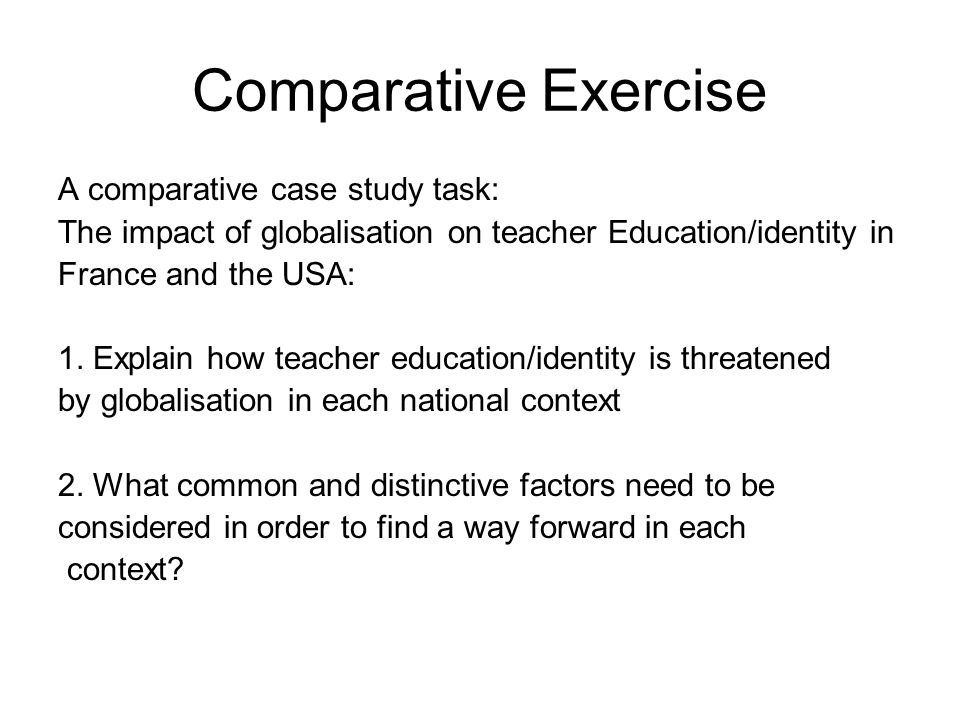 Comparative Exercise A comparative case study task: The impact of globalisation on teacher Education/identity in France and the USA: 1. Explain how te