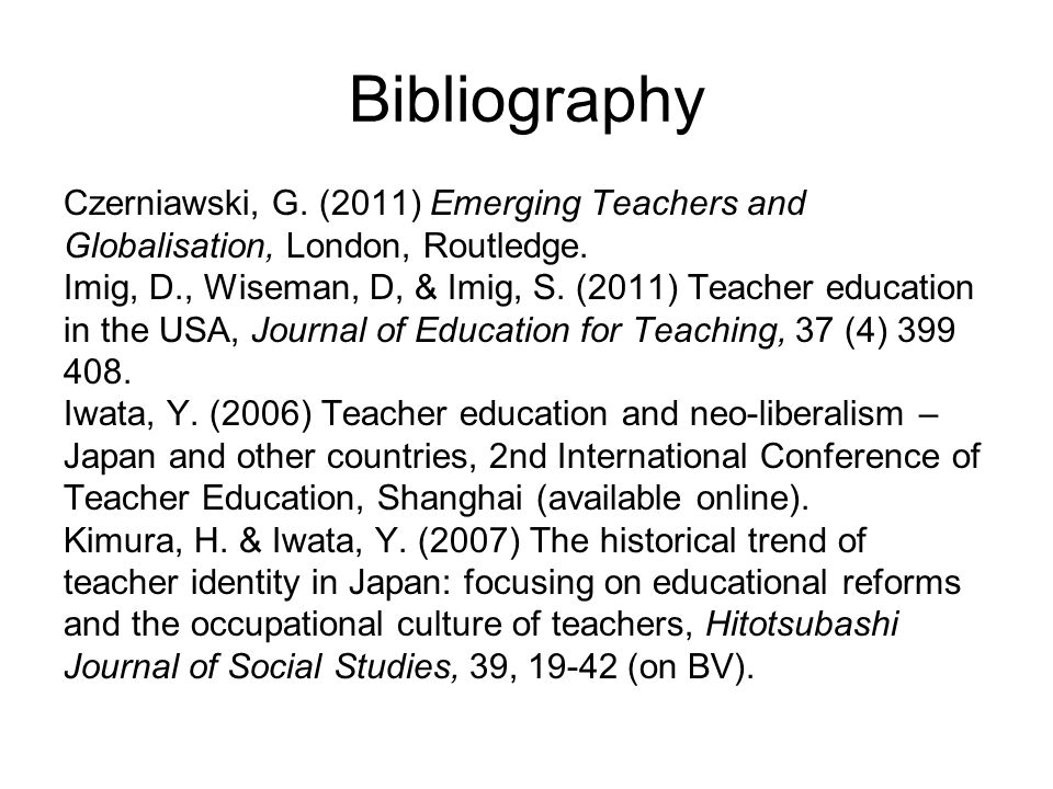 Bibliography Czerniawski, G. (2011) Emerging Teachers and Globalisation, London, Routledge. Imig, D., Wiseman, D, & Imig, S. (2011) Teacher education
