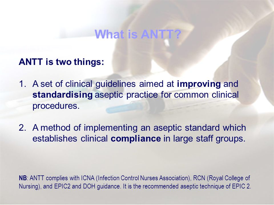 ANTT is two things: 1.A set of clinical guidelines aimed at improving and standardising aseptic practice for common clinical procedures. 2.A method of
