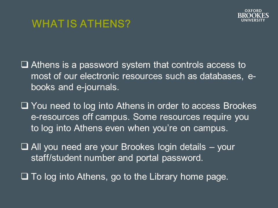WHAT IS ATHENS? Athens is a password system that controls access to most of our electronic resources such as databases, e- books and e-journals. You n