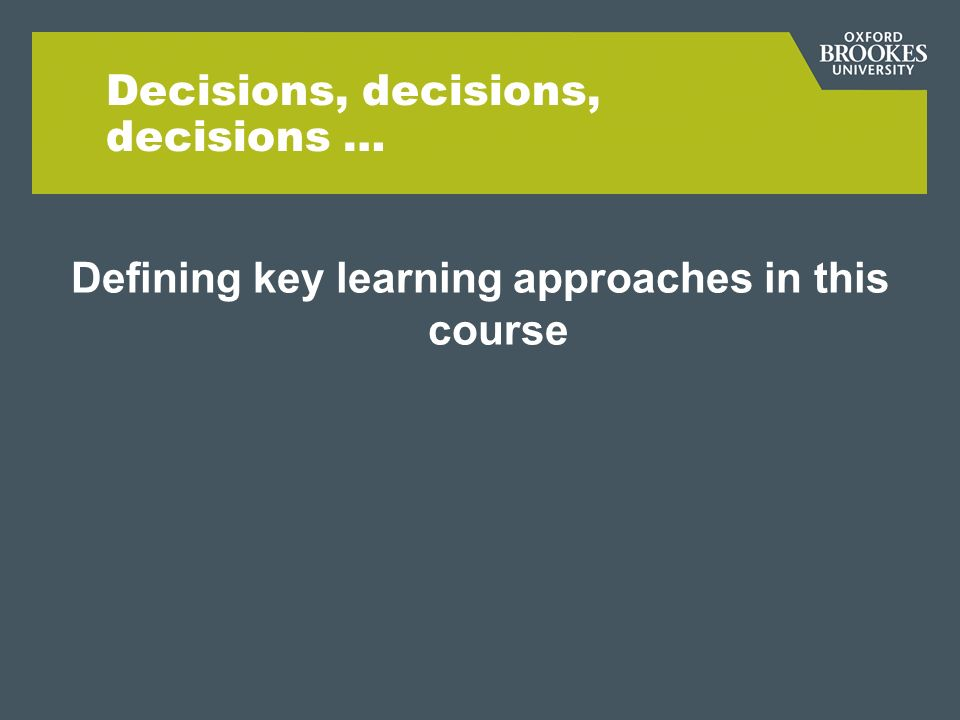 Decisions, decisions, decisions … Defining key learning approaches in this course