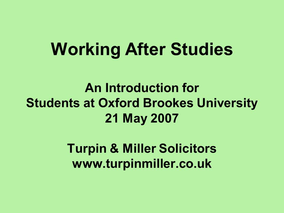 Working After Studies An Introduction for Students at Oxford Brookes University 21 May 2007 Turpin & Miller Solicitors www.turpinmiller.co.uk