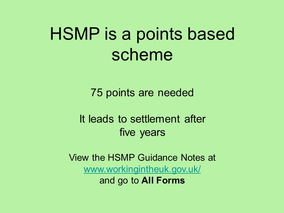 HSMP is a points based scheme 75 points are needed It leads to settlement after five years View the HSMP Guidance Notes at www.workingintheuk.gov.uk/