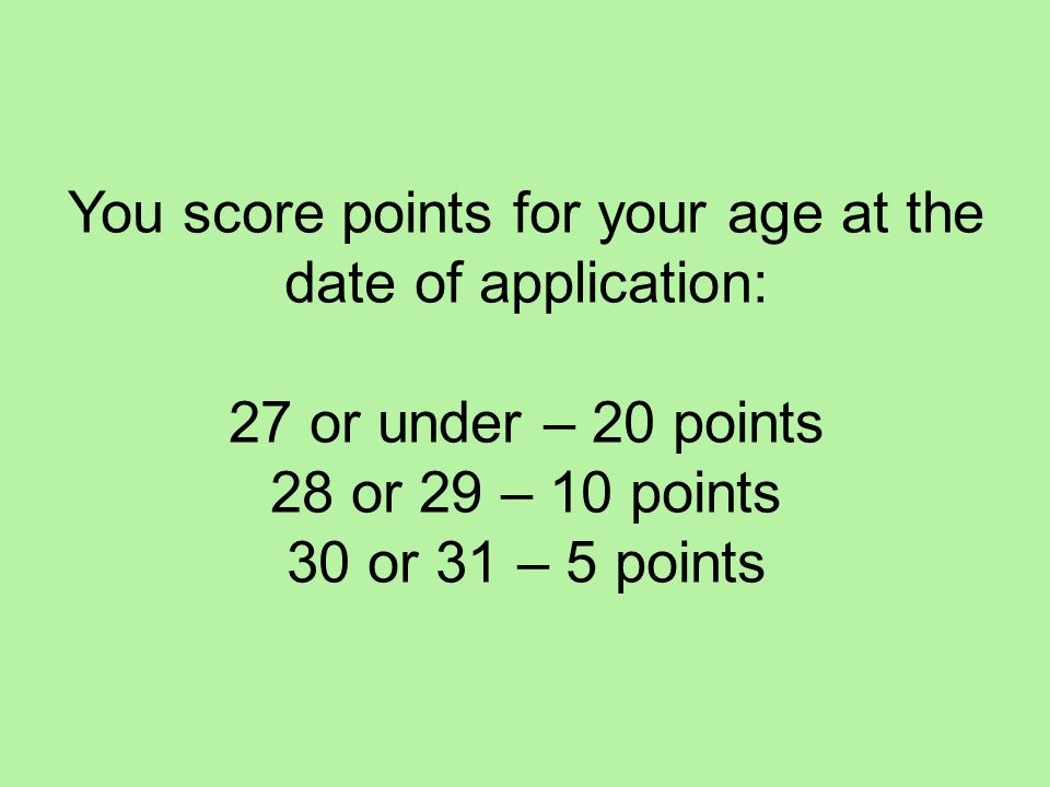 You score points for your age at the date of application: 27 or under – 20 points 28 or 29 – 10 points 30 or 31 – 5 points